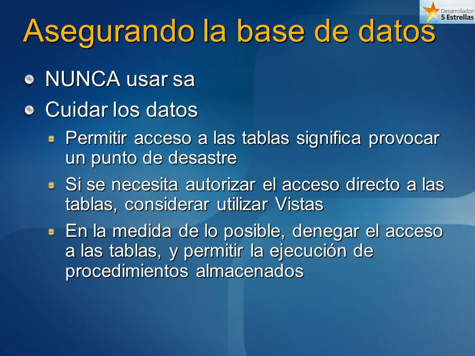 Asegurando la base de datos NUNCA usar sa Cuidar los datos Permitir acceso a las tablas significa provocar un punto de desastre Si se necesita autoriz