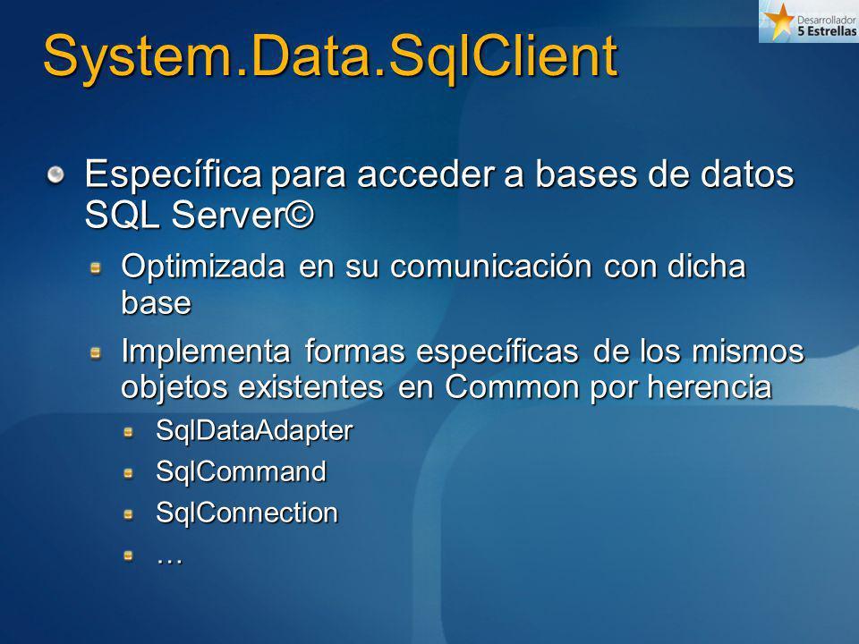 System.Data.SqlClient Específica para acceder a bases de datos SQL Server© Optimizada en su comunicación con dicha base Implementa formas específicas