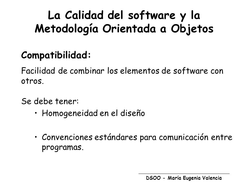 DSOO - María Eugenia Valencia La Calidad del software y la Metodología Orientada a Objetos Compatibilidad: Facilidad de combinar los elementos de software con otros.