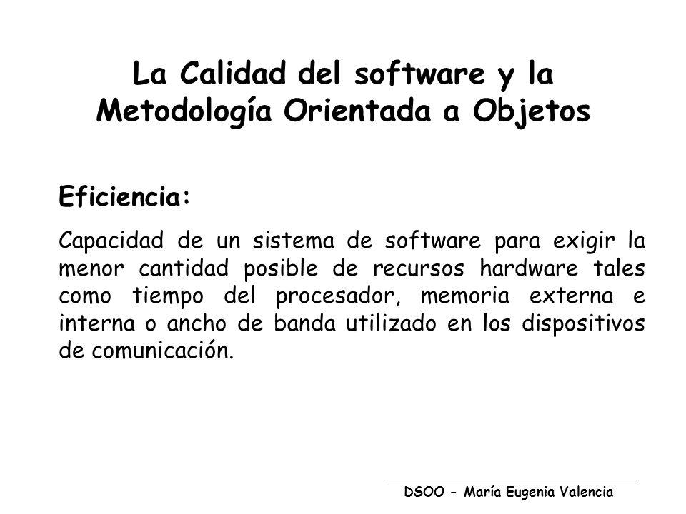 DSOO - María Eugenia Valencia La Calidad del software y la Metodología Orientada a Objetos Eficiencia: Capacidad de un sistema de software para exigir