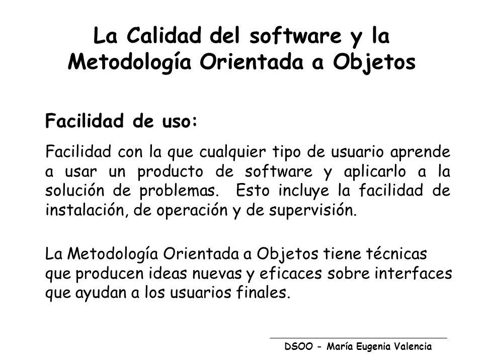 DSOO - María Eugenia Valencia La Calidad del software y la Metodología Orientada a Objetos Facilidad de uso: Facilidad con la que cualquier tipo de usuario aprende a usar un producto de software y aplicarlo a la solución de problemas.