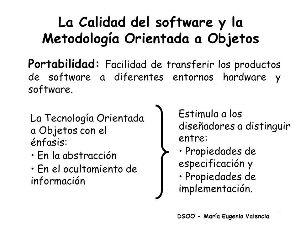 DSOO - María Eugenia Valencia La Calidad del software y la Metodología Orientada a Objetos Portabilidad: Facilidad de transferir los productos de software a diferentes entornos hardware y software.