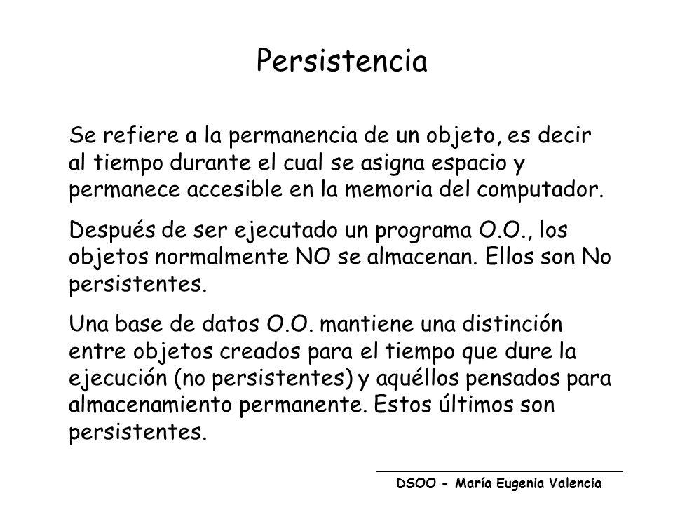 DSOO - María Eugenia Valencia Persistencia Se refiere a la permanencia de un objeto, es decir al tiempo durante el cual se asigna espacio y permanece accesible en la memoria del computador.