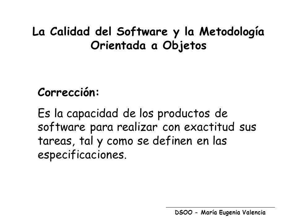 DSOO - María Eugenia Valencia La Calidad del Software y la Metodología Orientada a Objetos Métodos para asegurarla serán condicionales: Garantizar que cada nivel es correcto bajo el supuesto que los niveles inferiores son correctos Corrección.......