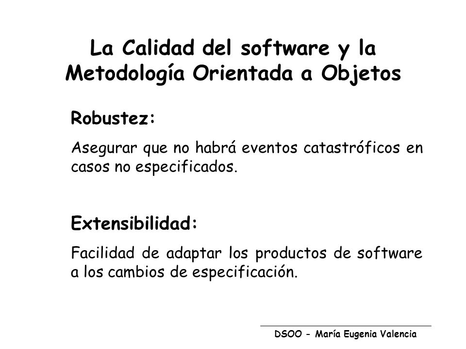 DSOO - María Eugenia Valencia La Calidad del software y la Metodología Orientada a Objetos Robustez: Asegurar que no habrá eventos catastróficos en casos no especificados.