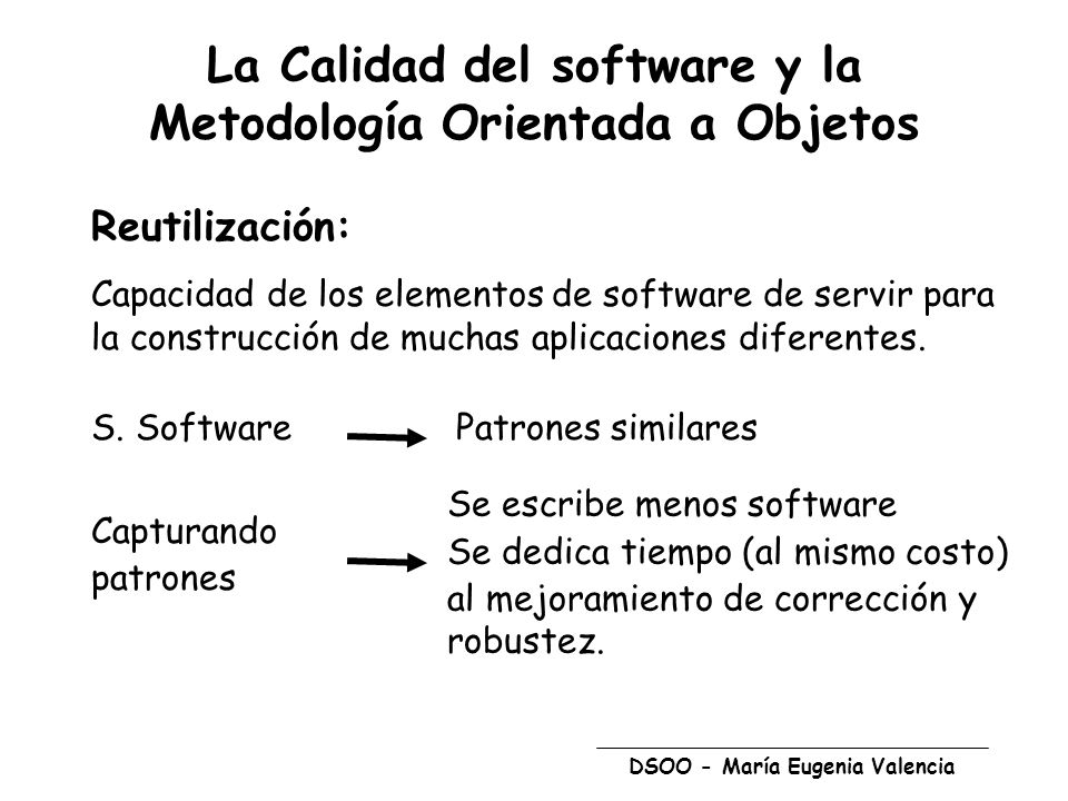 DSOO - María Eugenia Valencia La Calidad del software y la Metodología Orientada a Objetos Reutilización: Capacidad de los elementos de software de servir para la construcción de muchas aplicaciones diferentes.