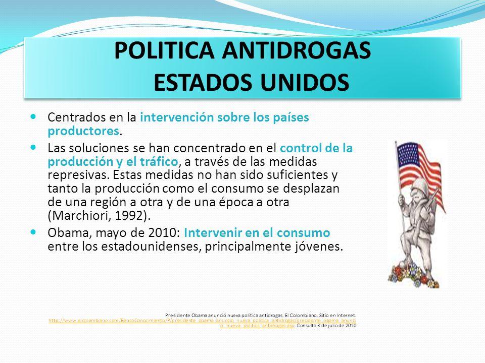POLITICA ANTIDROGAS ESTADOS UNIDOS Centrados en la intervención sobre los países productores. Las soluciones se han concentrado en el control de la pr