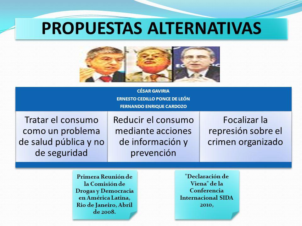 PROPUESTAS ALTERNATIVAS CÉSAR GAVIRIA ERNESTO CEDILLO PONCE DE LEÓN FERNANDO ENRIQUE CARDOZO Tratar el consumo como un problema de salud pública y no