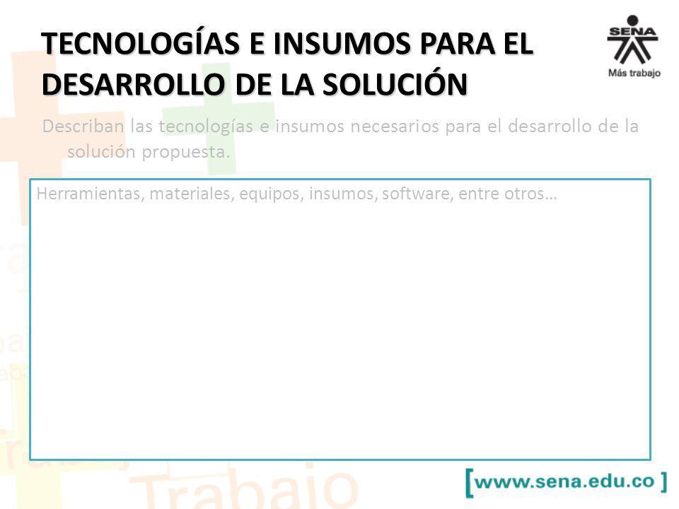 TECNOLOGÍAS E INSUMOS PARA EL DESARROLLO DE LA SOLUCIÓN Describan las tecnologías e insumos necesarios para el desarrollo de la solución propuesta. He