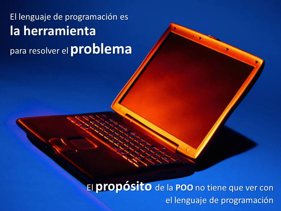 El lenguaje de programación es la herramienta para resolver el problema El propósito de la POO no tiene que ver con el lenguaje de programación