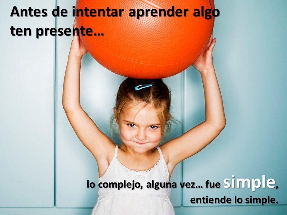 Antes de intentar aprender algo ten presente… lo complejo, alguna vez… fue simple, entiende lo simple.