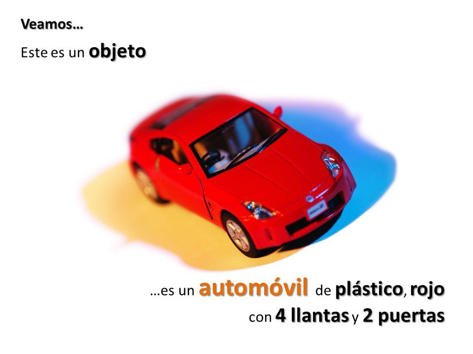 objeto Este es un objeto automóvil plástico rojo …es un automóvil de plástico, rojo 4 llantas2 puertas con 4 llantas y 2 puertas Veamos…