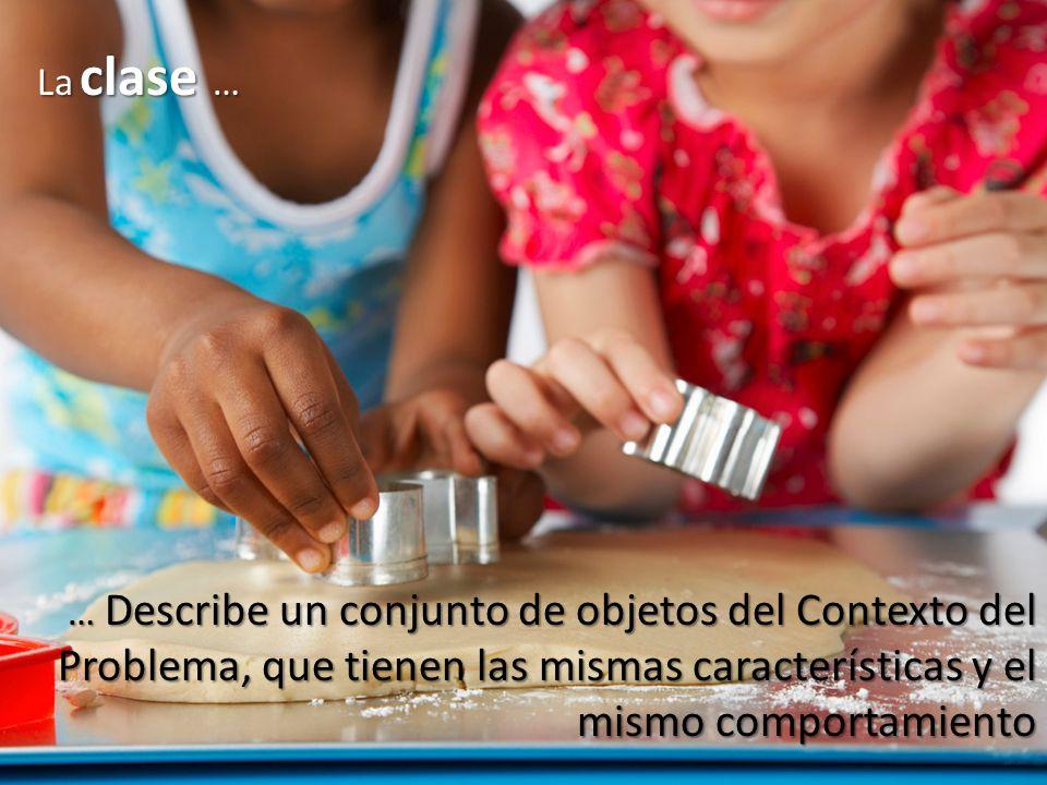 La clase … … Describe un conjunto de objetos del Contexto del Problema, que tienen las mismas características y el mismo comportamiento