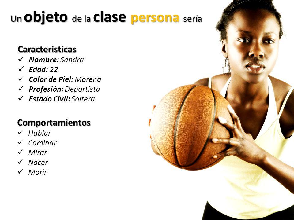 Un objeto de la clase persona sería Características Nombre: Sandra Edad: 22 Color de Piel: Morena Profesión: Deportista Estado Civil: Soltera Comporta