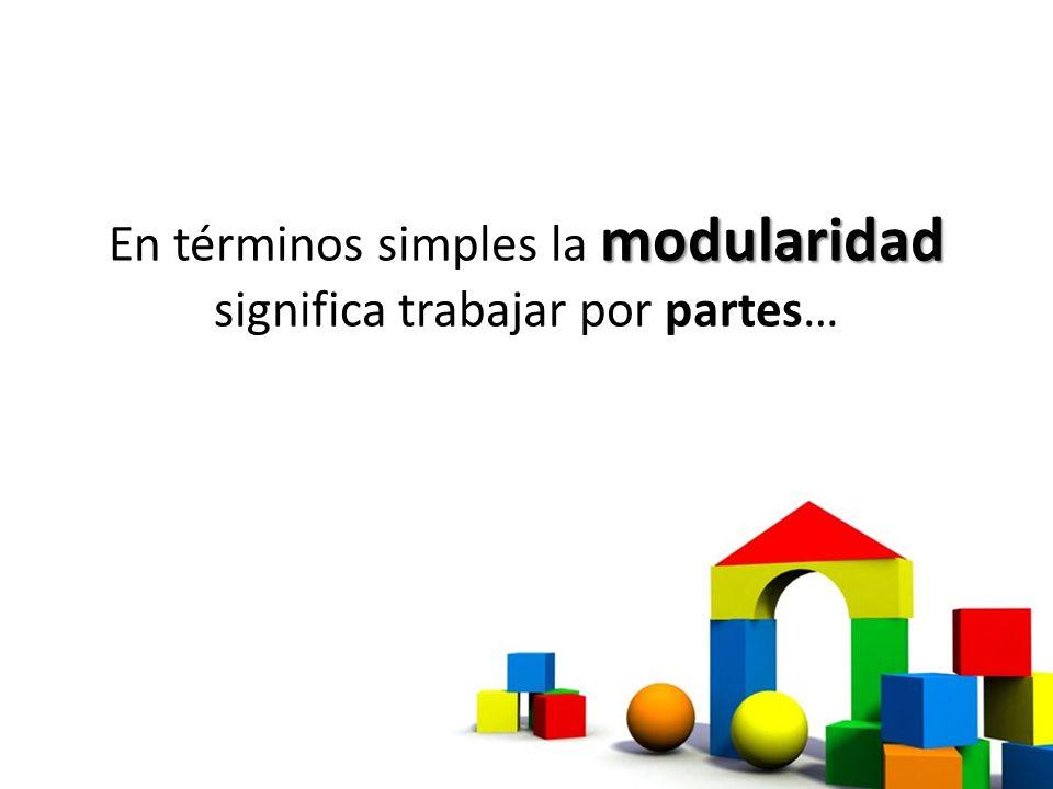 modularidad En términos simples la modularidad significa trabajar por partes…