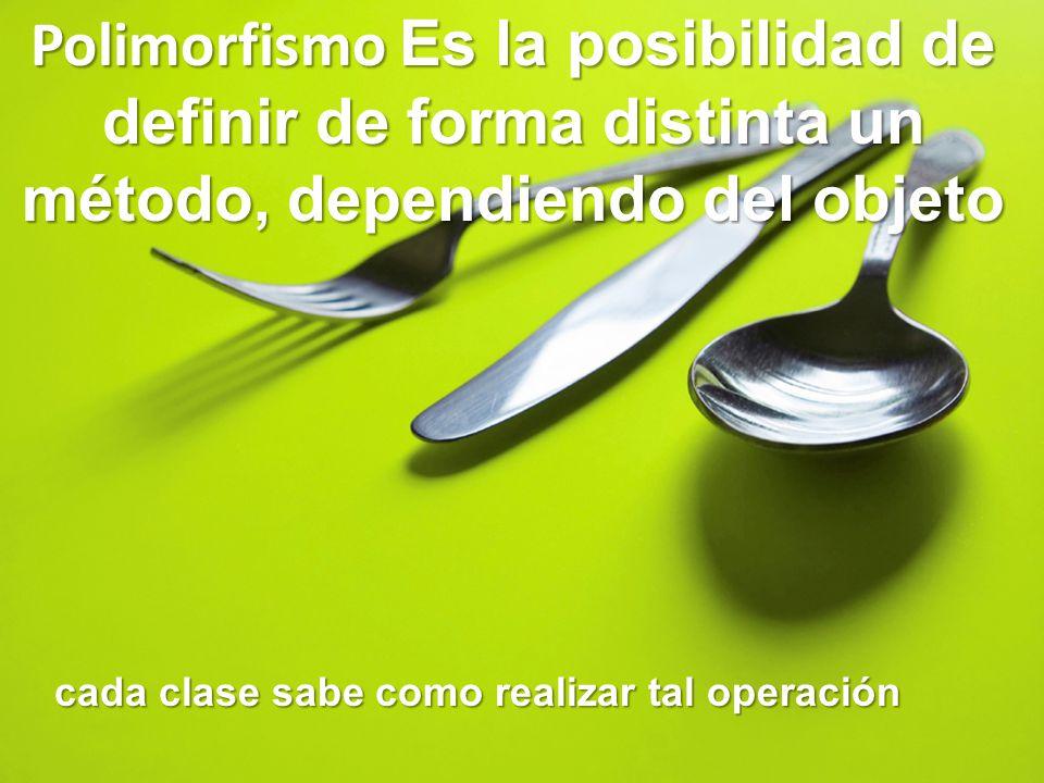 Polimorfismo Es la posibilidad de definir de forma distinta un método, dependiendo del objeto cada clase sabe como realizar tal operación