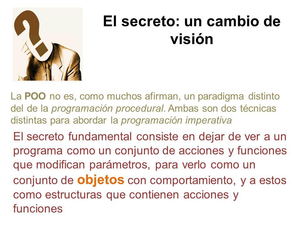 El secreto: un cambio de visión La POO no es, como muchos afirman, un paradigma distinto del de la programación procedural. Ambas son dos técnicas dis