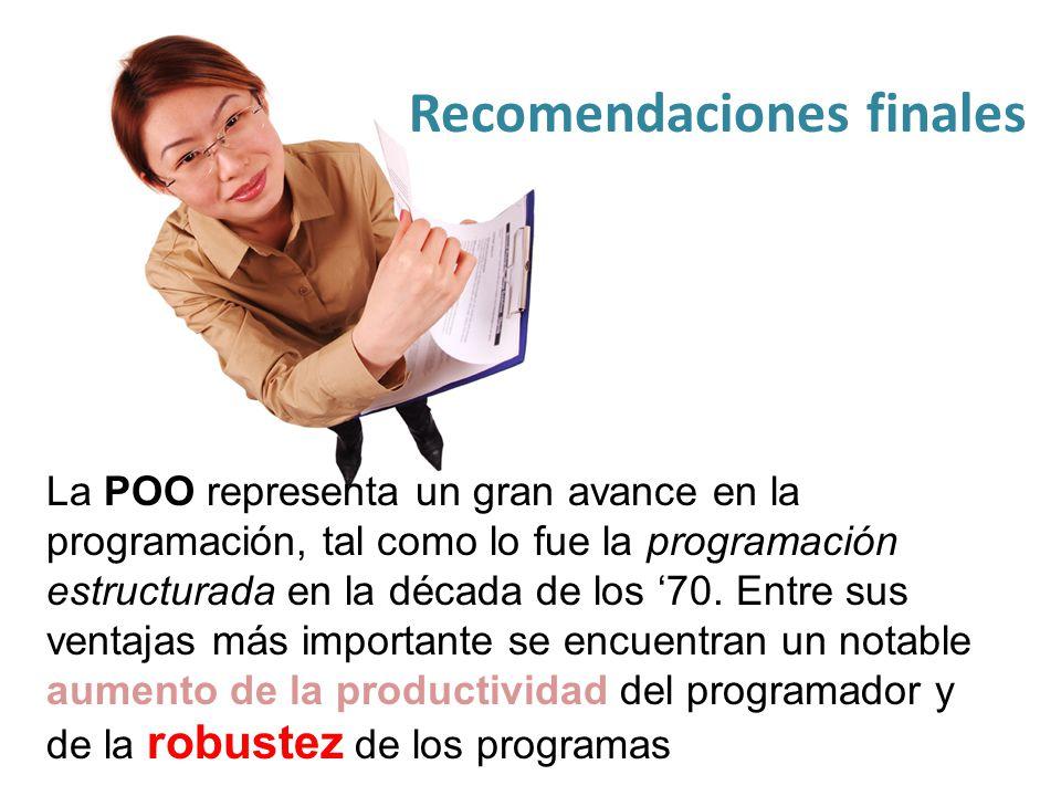 Recomendaciones finales La POO representa un gran avance en la programación, tal como lo fue la programación estructurada en la década de los 70. Entr