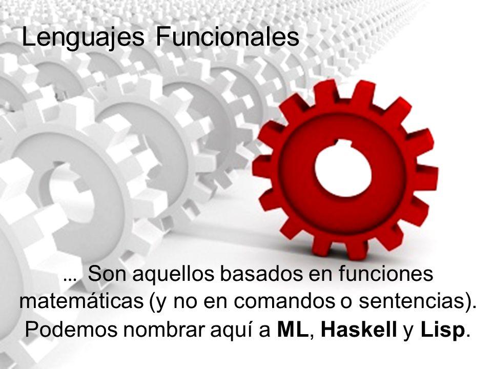 … Son aquellos basados en funciones matemáticas (y no en comandos o sentencias). Podemos nombrar aquí a ML, Haskell y Lisp. Lenguajes Funcionales