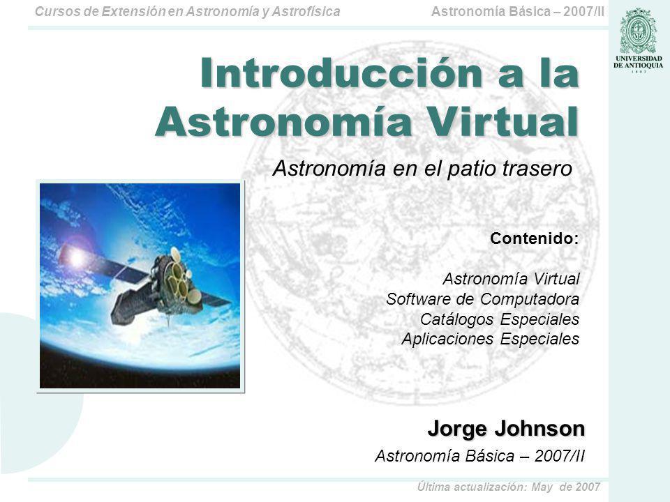 Astronomía Básica – 2007/IICursos de Extensión en Astronomía y Astrofísica Última actualización: May de 2007 Observatorios Virtuales ESO Online Digitized Sky Survey http://archive.eso.org/dss/dss US National Virtual Observatory (NVO) http://www.us-vo.org/about.cfm International Virtual Observatory Alliance http://www.ivoa.net/ The Two Micron All Sky Survey at IPAC http://irsa.ipac.caltech.edu/Missions/2mass.html Rusian Virtual Observatory (RVO) http://www.inasan.rssi.ru/eng/rvo/
