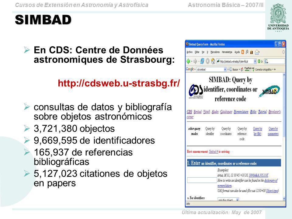 Astronomía Básica – 2007/IICursos de Extensión en Astronomía y Astrofísica Última actualización: May de 2007 SIMBAD En CDS: Centre de Données astronomiques de Strasbourg: http://cdsweb.u-strasbg.fr/ consultas de datos y bibliografía sobre objetos astronómicos 3,721,380 objectos 9,669,595 de identificadores 165,937 de referencias bibliográficas 5,127,023 citationes de objetos en papers