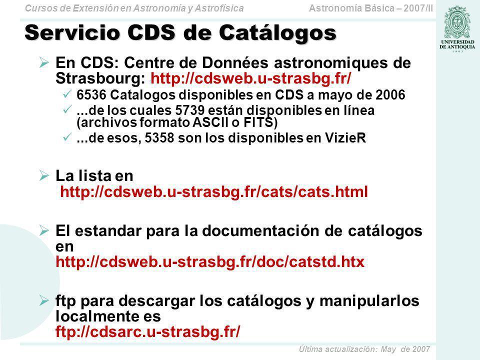 Astronomía Básica – 2007/IICursos de Extensión en Astronomía y Astrofísica Última actualización: May de 2007 Servicio CDS de Catálogos En CDS: Centre de Données astronomiques de Strasbourg: http://cdsweb.u-strasbg.fr/ 6536 Catalogos disponibles en CDS a mayo de 2006...de los cuales 5739 están disponibles en línea (archivos formato ASCII o FITS)...de esos, 5358 son los disponibles en VizieR La lista en http://cdsweb.u-strasbg.fr/cats/cats.html El estandar para la documentación de catálogos en http://cdsweb.u-strasbg.fr/doc/catstd.htx ftp para descargar los catálogos y manipularlos localmente es ftp://cdsarc.u-strasbg.fr/