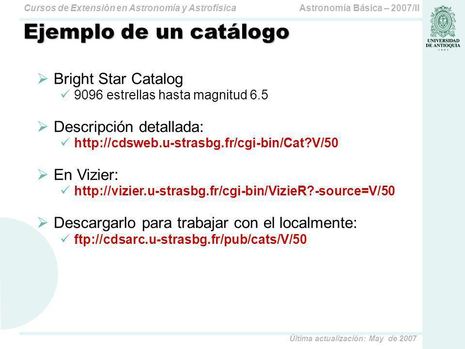 Astronomía Básica – 2007/IICursos de Extensión en Astronomía y Astrofísica Última actualización: May de 2007 Ejemplo de un catálogo Bright Star Catalog 9096 estrellas hasta magnitud 6.5 Descripción detallada: http://cdsweb.u-strasbg.fr/cgi-bin/Cat?V/50 En Vizier: http://vizier.u-strasbg.fr/cgi-bin/VizieR?-source=V/50 Descargarlo para trabajar con el localmente: ftp://cdsarc.u-strasbg.fr/pub/cats/V/50