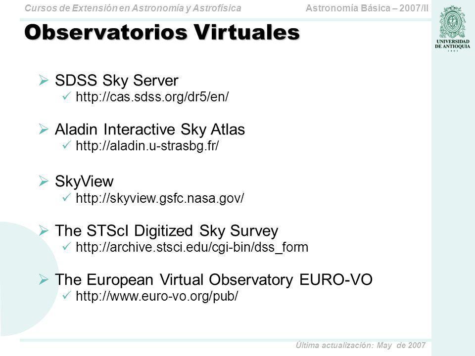 Astronomía Básica – 2007/IICursos de Extensión en Astronomía y Astrofísica Última actualización: May de 2007 Observatorios Virtuales SDSS Sky Server http://cas.sdss.org/dr5/en/ Aladin Interactive Sky Atlas http://aladin.u-strasbg.fr/ SkyView http://skyview.gsfc.nasa.gov/ The STScI Digitized Sky Survey http://archive.stsci.edu/cgi-bin/dss_form The European Virtual Observatory EURO-VO http://www.euro-vo.org/pub/