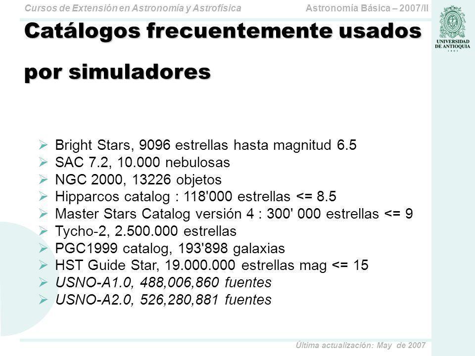 Astronomía Básica – 2007/IICursos de Extensión en Astronomía y Astrofísica Última actualización: May de 2007 Catálogos frecuentemente usados por simuladores Bright Stars, 9096 estrellas hasta magnitud 6.5 SAC 7.2, 10.000 nebulosas NGC 2000, 13226 objetos Hipparcos catalog : 118 000 estrellas <= 8.5 Master Stars Catalog versión 4 : 300 000 estrellas <= 9 Tycho-2, 2.500.000 estrellas PGC1999 catalog, 193 898 galaxias HST Guide Star, 19.000.000 estrellas mag <= 15 USNO-A1.0, 488,006,860 fuentes USNO-A2.0, 526,280,881 fuentes