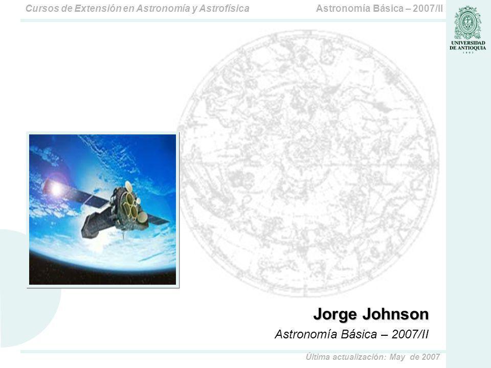 Astronomía Básica – 2007/IICursos de Extensión en Astronomía y Astrofísica Última actualización: May de 2007 Jorge Johnson Astronomía Básica – 2007/II