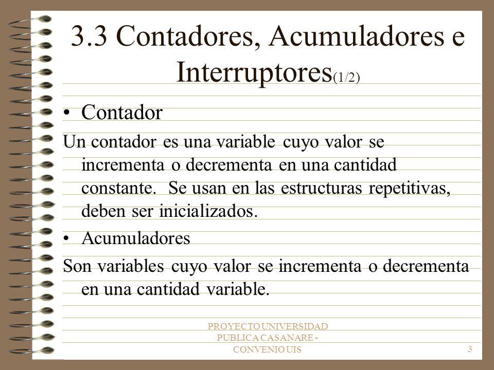 PROYECTO UNIVERSIDAD PUBLICA CASANARE - CONVENIO UIS4 3.3 Contadores, Acumuladores e Interruptores (2/2) Interruptor Un interruptor o bandera (switch) es una variable que puede tomar los valores TRUE o FALSE a los largo de la Ejecución de un programa, se usan en el control de bucles.