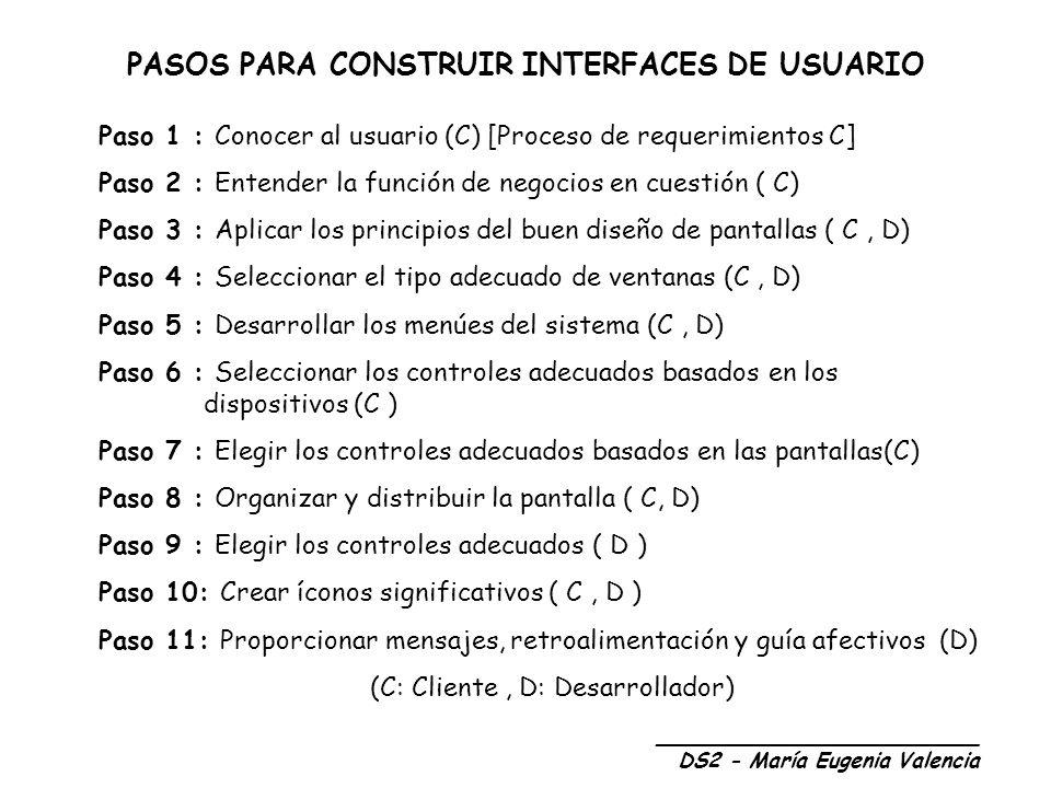 PASOS PARA CONSTRUIR INTERFACES DE USUARIO Paso 1 : Conocer al usuario (C) [Proceso de requerimientos C] Paso 2 : Entender la función de negocios en cuestión ( C) Paso 3 : Aplicar los principios del buen diseño de pantallas ( C, D) Paso 4 : Seleccionar el tipo adecuado de ventanas (C, D) Paso 5 : Desarrollar los menúes del sistema (C, D) Paso 6 : Seleccionar los controles adecuados basados en los dispositivos (C ) Paso 7 : Elegir los controles adecuados basados en las pantallas(C) Paso 8 : Organizar y distribuir la pantalla ( C, D) Paso 9 : Elegir los controles adecuados ( D ) Paso 10: Crear íconos significativos ( C, D ) Paso 11: Proporcionar mensajes, retroalimentación y guía afectivos (D) (C: Cliente, D: Desarrollador) _________________________ DS2 - María Eugenia Valencia