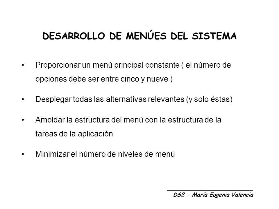 DESARROLLO DE MENÚES DEL SISTEMA Proporcionar un menú principal constante ( el número de opciones debe ser entre cinco y nueve ) Desplegar todas las alternativas relevantes (y solo éstas) Amoldar la estructura del menú con la estructura de la tareas de la aplicación Minimizar el número de niveles de menú _________________________ DS2 - María Eugenia Valencia