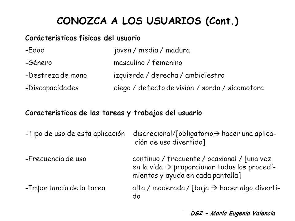 CONOZCA A LOS USUARIOS (Cont.) _________________________ DS2 - María Eugenia Valencia Carácterísticas físicas del usuario -Edadjoven / media / madura -Género masculino / femenino -Destreza de manoizquierda / derecha / ambidiestro -Discapacidadesciego / defecto de visión / sordo / sicomotora Características de las tareas y trabajos del usuario -Tipo de uso de esta aplicación discrecional/[obligatorio hacer una aplica- ción de uso divertido] -Frecuencia de uso continuo / frecuente / ocasional / [una vez en la vida proporcionar todos los procedi- mientos y ayuda en cada pantalla] -Importancia de la tarea alta / moderada / [baja hacer algo diverti- do