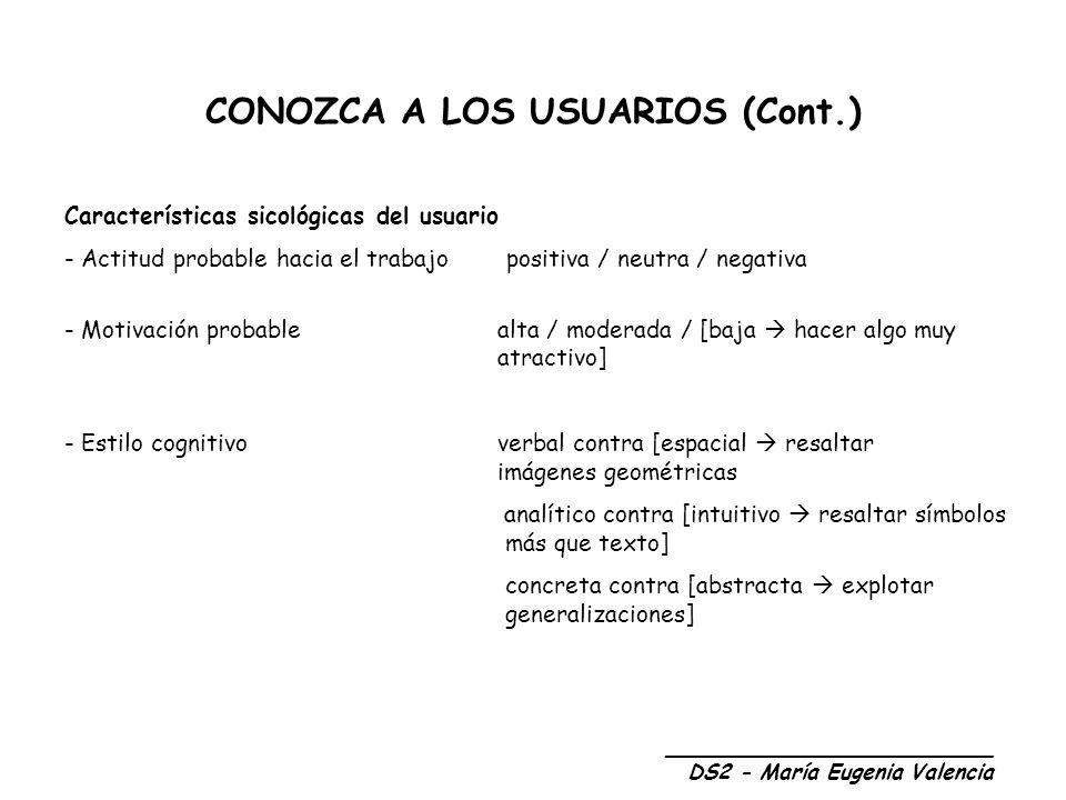 CONOZCA A LOS USUARIOS (Cont.) Características sicológicas del usuario - Actitud probable hacia el trabajo positiva / neutra / negativa - Motivación probable alta / moderada / [baja hacer algo muy atractivo] - Estilo cognitivo verbal contra [espacial resaltar imágenes geométricas analítico contra [intuitivo resaltar símbolos más que texto] concreta contra [abstracta explotar generalizaciones] _________________________ DS2 - María Eugenia Valencia