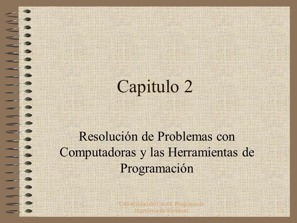 Universidad del Cauca. Programa de Ingeniería de Sistemas1 Capitulo 2 Resolución de Problemas con Computadoras y las Herramientas de Programación