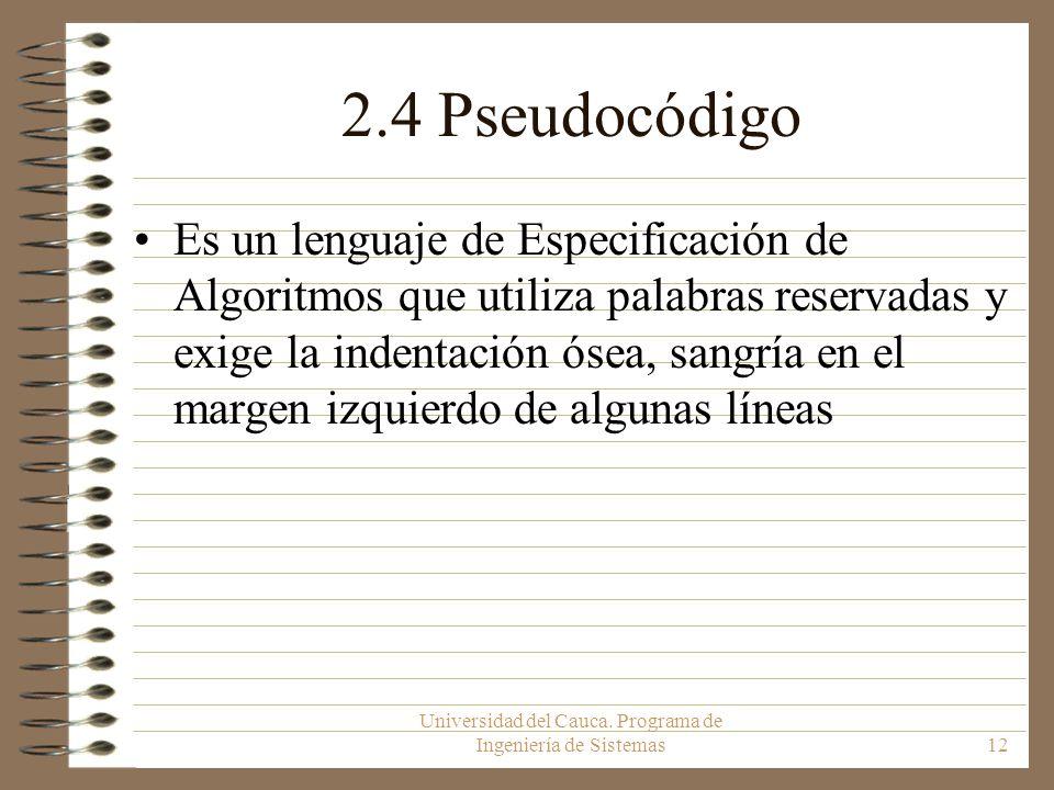 Universidad del Cauca. Programa de Ingeniería de Sistemas12 2.4 Pseudocódigo Es un lenguaje de Especificación de Algoritmos que utiliza palabras reser
