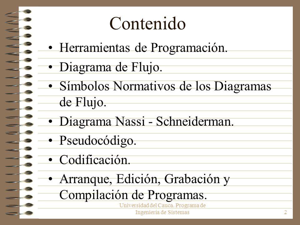 Universidad del Cauca. Programa de Ingeniería de Sistemas2 Contenido Herramientas de Programación. Diagrama de Flujo. Símbolos Normativos de los Diagr