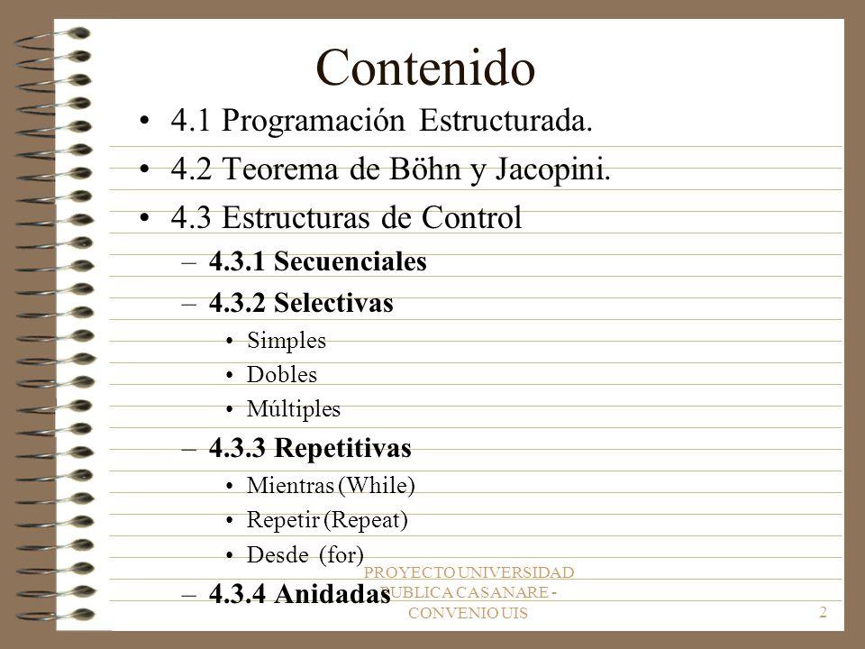 PROYECTO UNIVERSIDAD PUBLICA CASANARE - CONVENIO UIS2 Contenido 4.1 Programación Estructurada. 4.2 Teorema de Böhn y Jacopini. 4.3 Estructuras de Cont