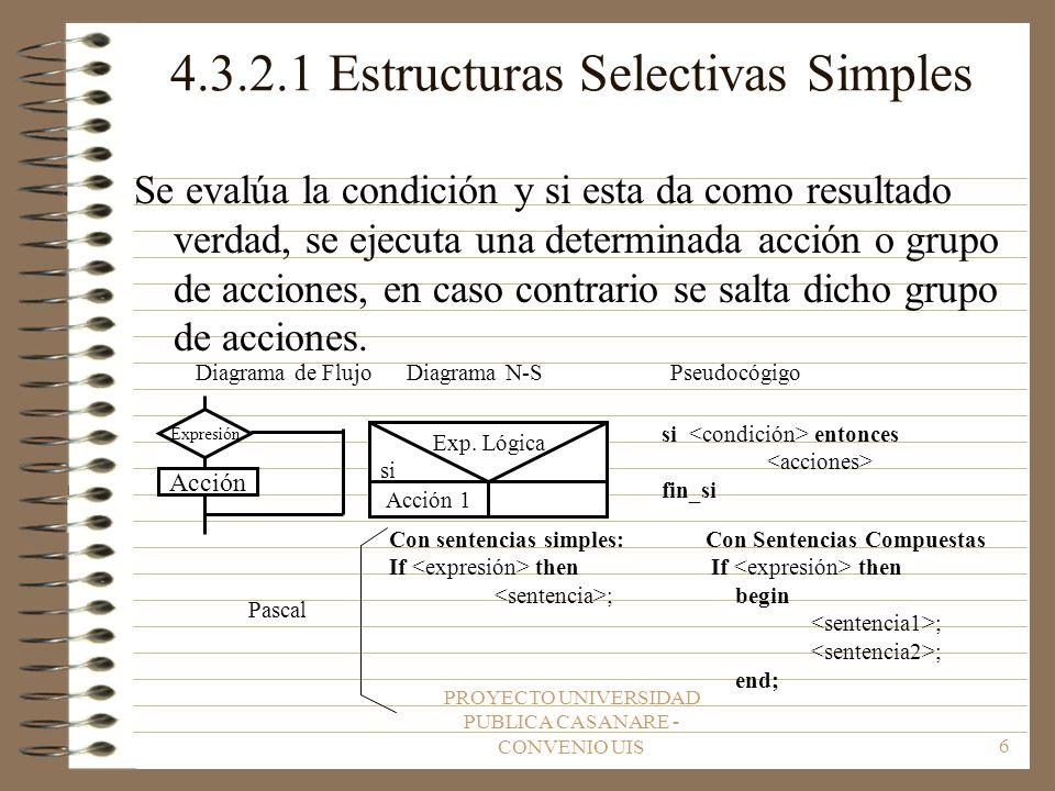 PROYECTO UNIVERSIDAD PUBLICA CASANARE - CONVENIO UIS6 4.3.2.1 Estructuras Selectivas Simples Se evalúa la condición y si esta da como resultado verdad, se ejecuta una determinada acción o grupo de acciones, en caso contrario se salta dicho grupo de acciones.