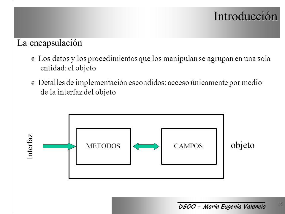 Introducción 2 La encapsulación Los datos y los procedimientos que los manipulan se agrupan en una sola entidad: el objeto Detalles de implementación escondidos: acceso únicamente por medio de la interfaz del objeto METODOSCAMPOS Interfaz objeto _________________________ DSOO - María Eugenia Valencia