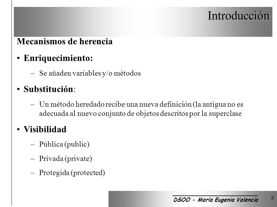 Introducción 6 Mecanismos de herencia Enriquecimiento: –Se añaden variables y/o métodos Substitución: –Un método heredado recibe una nueva definición (la antigua no es adecuada al nuevo conjunto de objetos descritos por la superclase Visibilidad –Pública (public) –Privada (private) –Protegida (protected) _________________________ DSOO - María Eugenia Valencia
