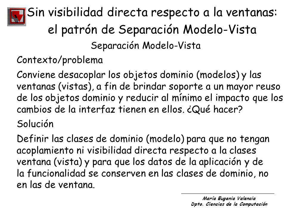María Eugenia Valencia Dpto. Ciencias de la Computación Sin visibilidad directa respecto a la ventanas: el patrón de Separación Modelo-Vista Separació