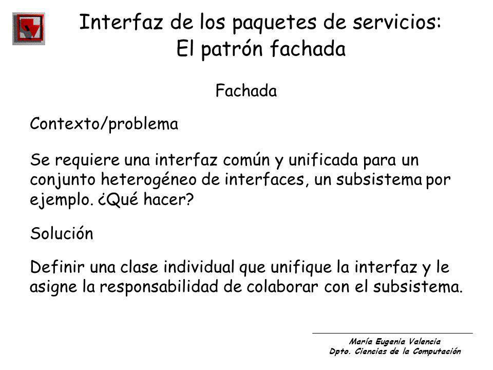 María Eugenia Valencia Dpto. Ciencias de la Computación Interfaz de los paquetes de servicios: El patrón fachada Fachada Contexto/problema Se requiere