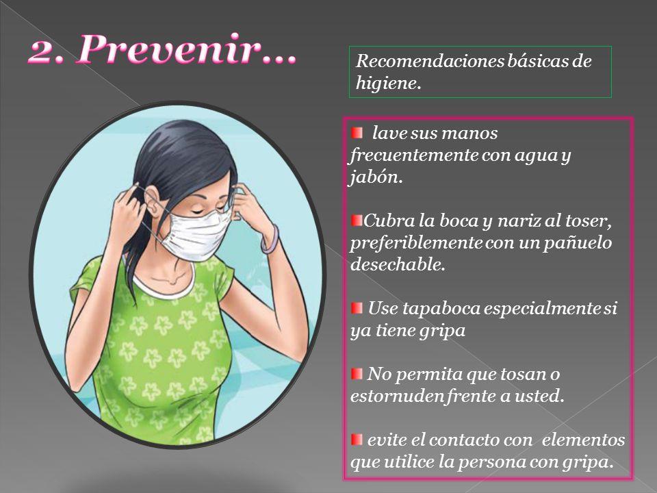Recomendaciones básicas de higiene. lave sus manos frecuentemente con agua y jabón. Cubra la boca y nariz al toser, preferiblemente con un pañuelo des