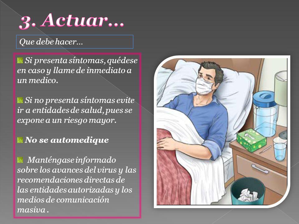 Que debe hacer… Si presenta síntomas, quédese en caso y llame de inmediato a un medico. Si no presenta síntomas evite ir a entidades de salud, pues se