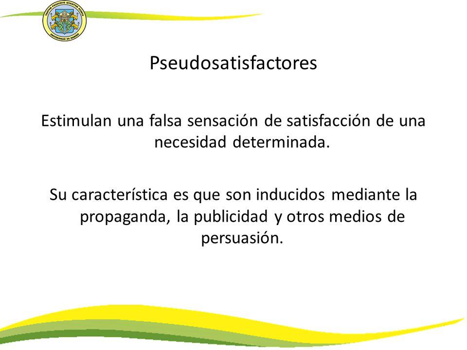 Pseudosatisfactores Estimulan una falsa sensación de satisfacción de una necesidad determinada. Su característica es que son inducidos mediante la pro