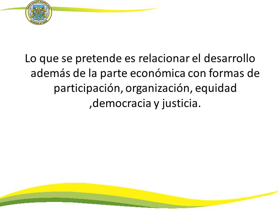 Lo que se pretende es relacionar el desarrollo además de la parte económica con formas de participación, organización, equidad,democracia y justicia.