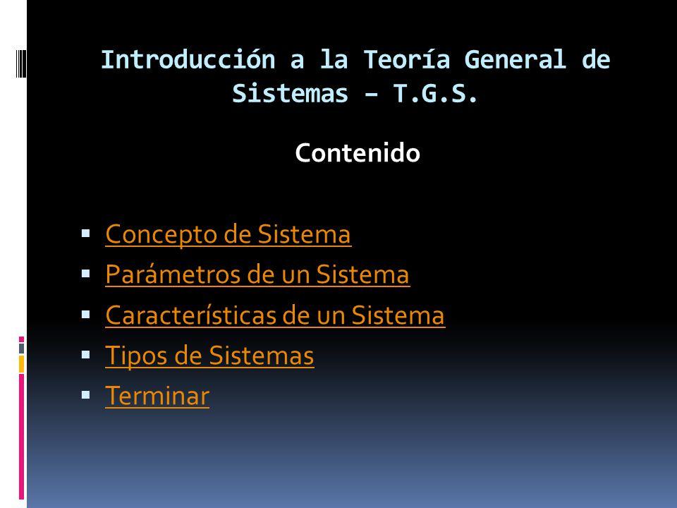 Introducción a la Teoría General de Sistemas – T.G.S. Contenido Concepto de Sistema Parámetros de un Sistema Características de un Sistema Tipos de Si