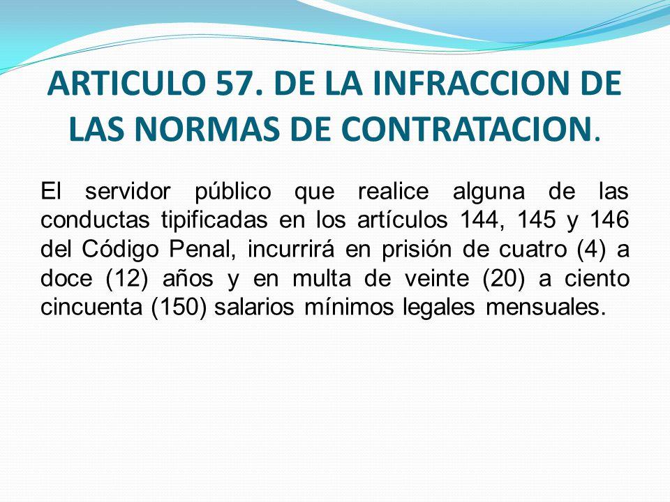 ARTICULO 57. DE LA INFRACCION DE LAS NORMAS DE CONTRATACION. El servidor público que realice alguna de las conductas tipificadas en los artículos 144,